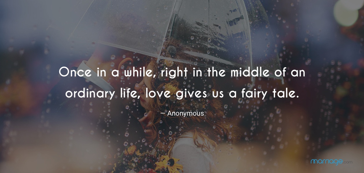 Once in a while, right in the middle of an ordinary life, love gives us a fairy tale. — Anonymous