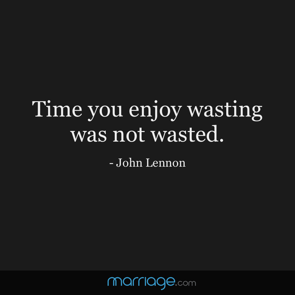 Time you enjoy wasting was not wasted.  - John Lennon