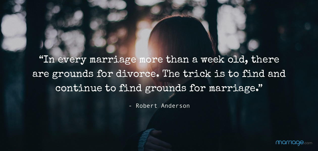 """In every marriage more than a week old, there are grounds for divorce. The trick is to find and continue to find grounds for marriage."" - Robert Anderson"