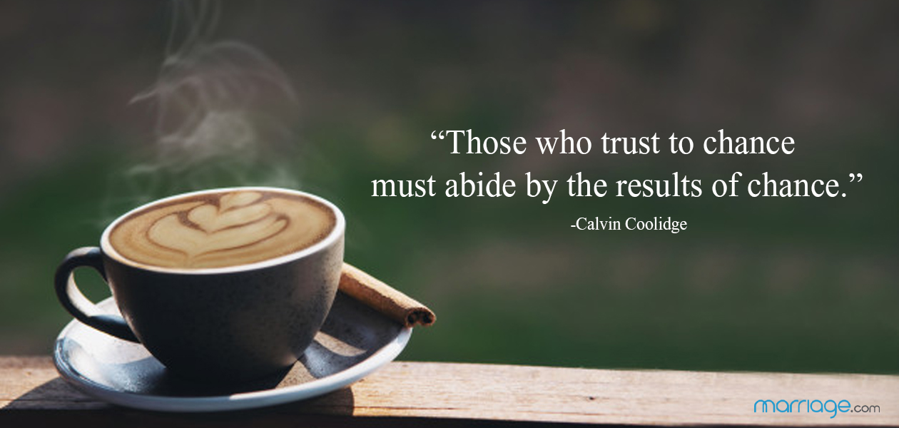 """Those who trust to chance must abide by the results of chance.""  ―Calvin Coolidge"