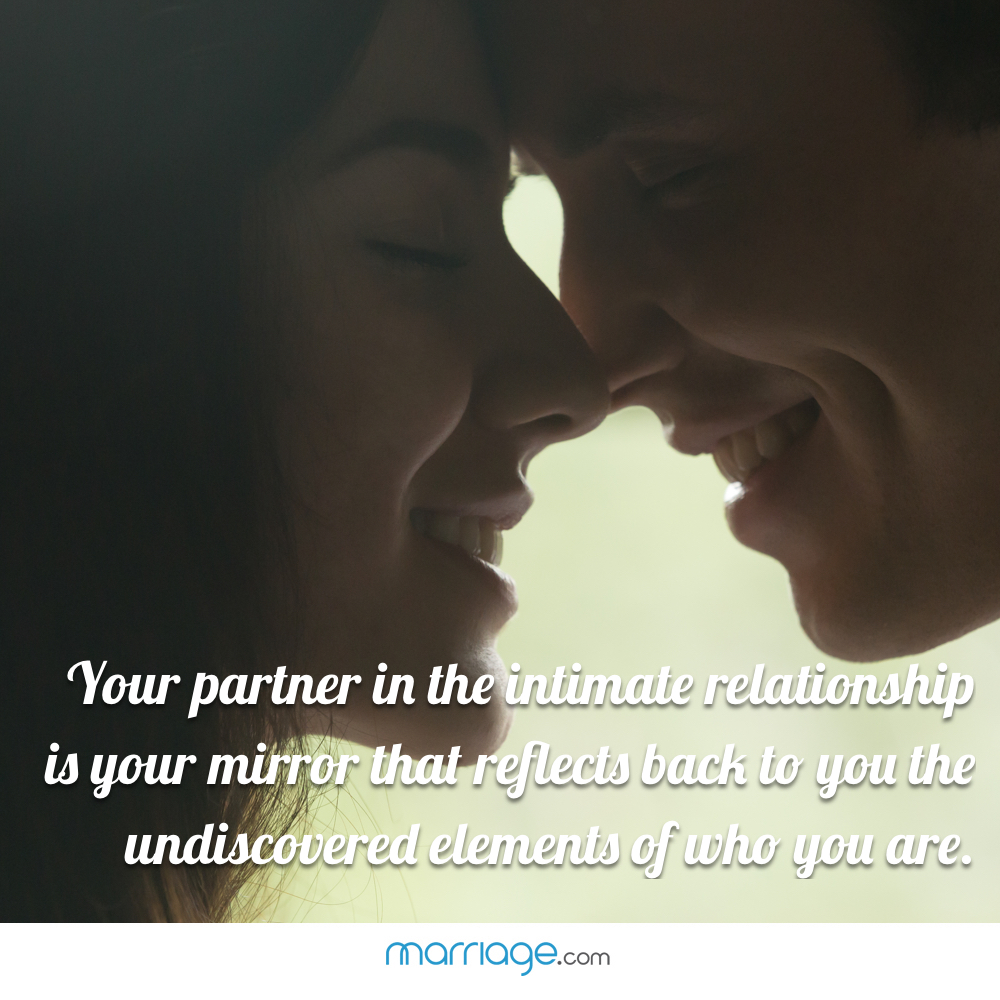 Your partner in the intimate relationship is your mirror that reflects back to you the undiscovered elements of who you are.