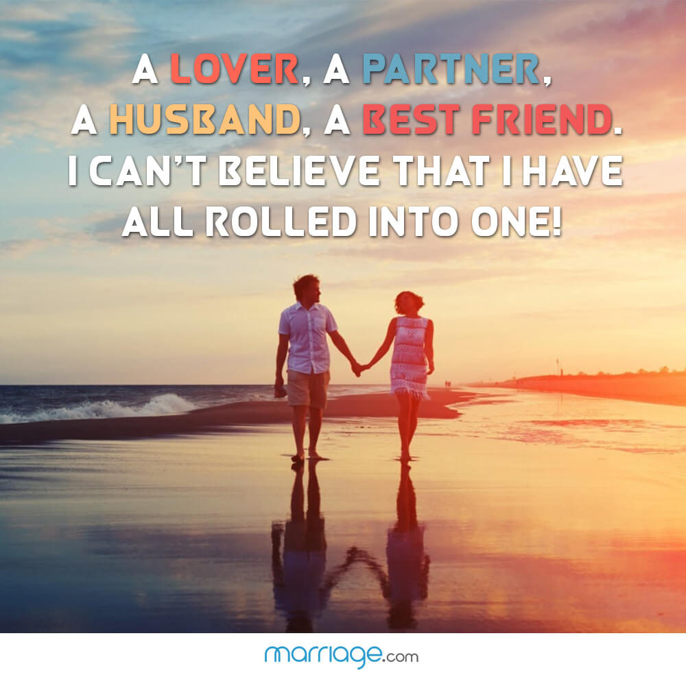 A lover, a partner, a husband, a best friend. I can\'t believe that i have all rolled into one!