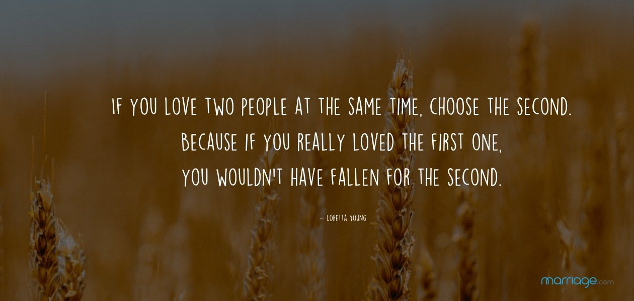 If you love two people at the same time, choose the second. Because if you really loved the first one, you wouldn't have fallen for the second. – Johnny Depp