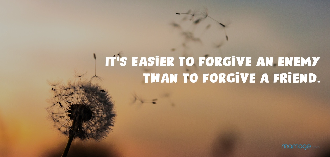 It's easier to forgive an enemy than to forgive a friend.