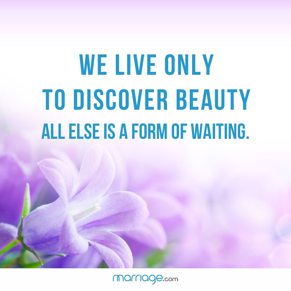 We live only to discover beauty all else is a form of waiting.
