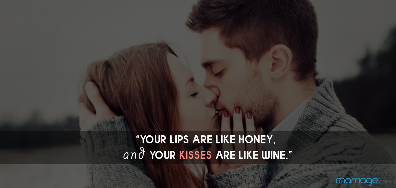 """Your lips are like honey, and your kisses are like wine."""
