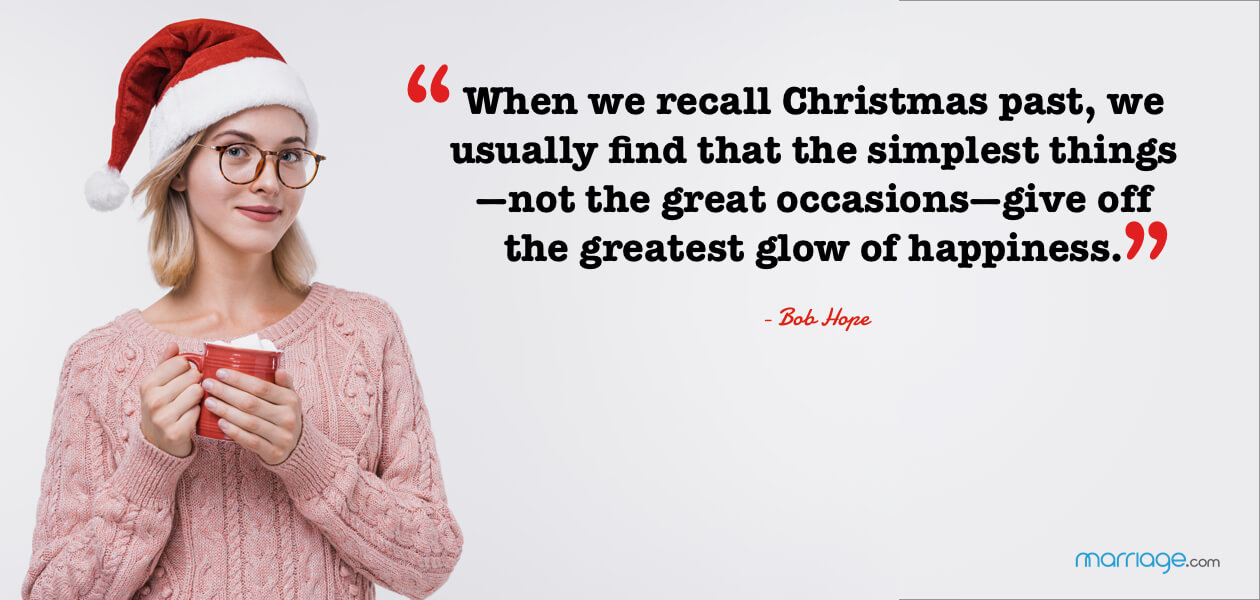 """When we recall Christmas past, we usually find that the simplest things—not the great occasions—give off the greatest glow of happiness."" - Bob Hope"