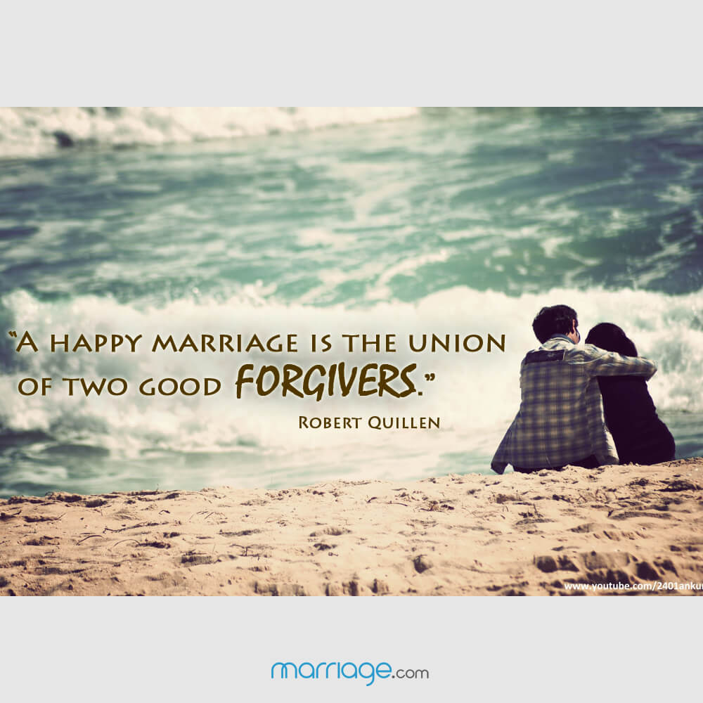 """A happy marriage is the union of two good forgivers."" Robert Quillen"