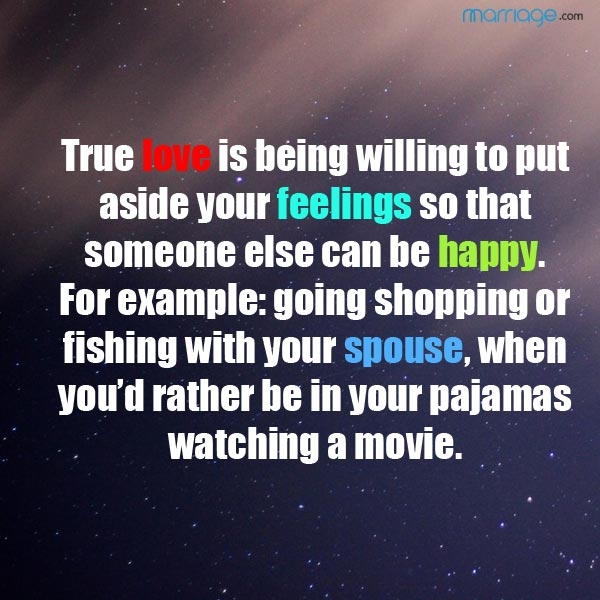 True love is being willing to put aside your feelings so that someone else can be happy. For example: going shopping or fishing with your spouse, when you'd rather be in your pajamas watching a movie.