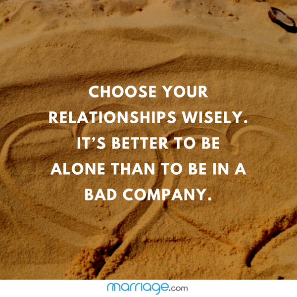 Choose your relationships wisely. It's better to be alone than to be in a bad company.