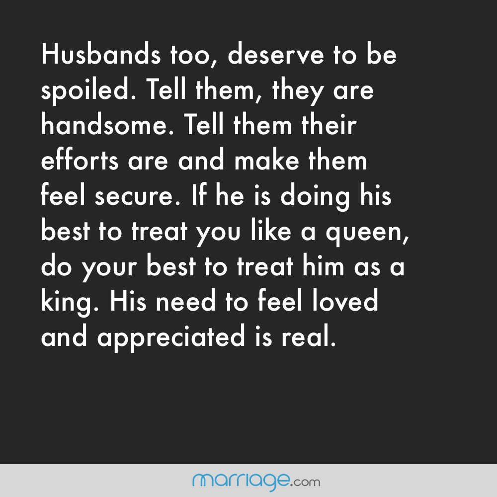 Husbands too, deserve to be spoiled. Tell them, they are handsome. Tell them their efforts are appreciated make them feel secure. If he is doing his best to treat you like a queen, do your best treat him as a king. His need to feel loved and appreciated is real.