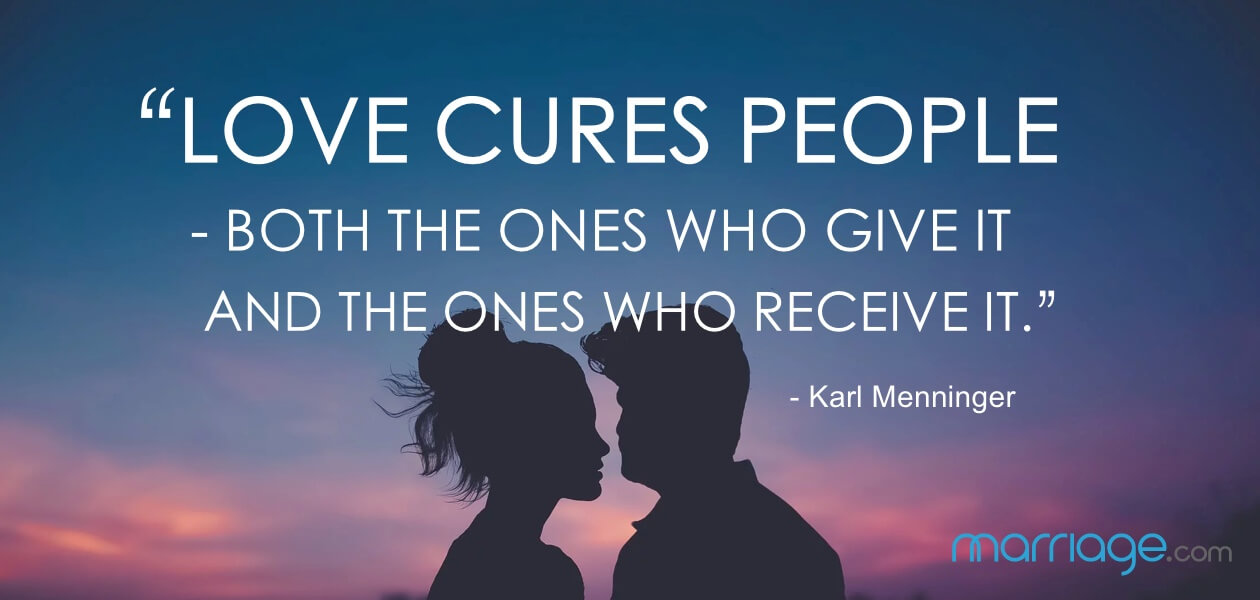 """Love cures people - both the ones who give it and the ones who receive it."" - Karl Menninger"