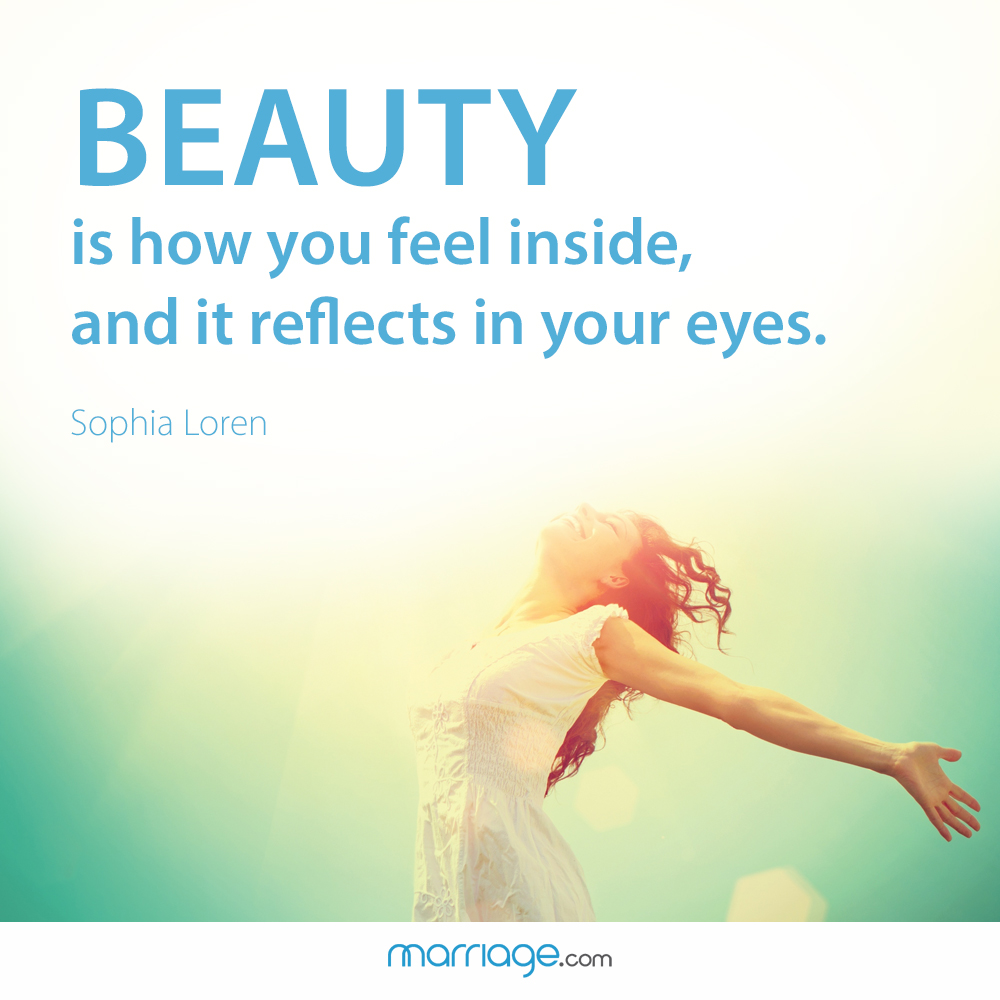Beauty is how you feel inside, and it reflects in your eyes. Sophia Loren