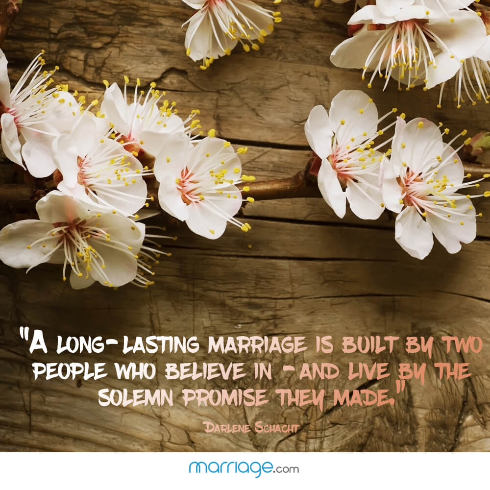 """A long - lasting marriage is built by two people who believe in - and live by the solemn promise then made."" - Darlene Schacht"