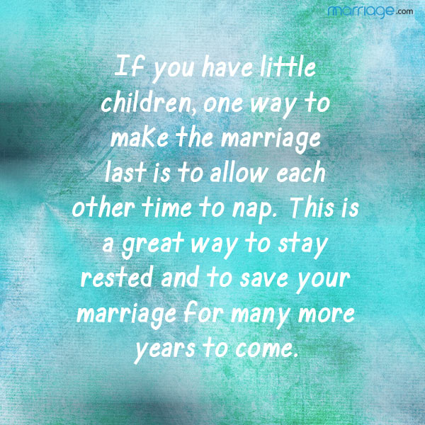 If you have little children, one way to make the marriage last is to allow each other time to nap. This is great way to stay rested and to save your marriage for many more years to come.