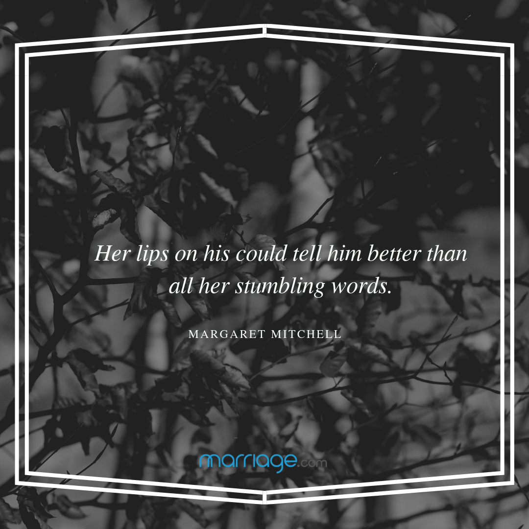 Her lips on his could tell him better than all her stumbling words. - Margaret Mitchell