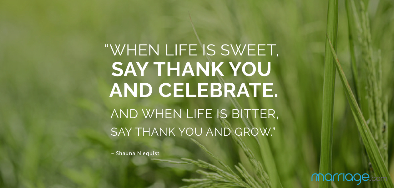 """When life is sweet, say thank you and celebrate. And when life is bitter, say thank you and grow.""- Shauna Niequist"