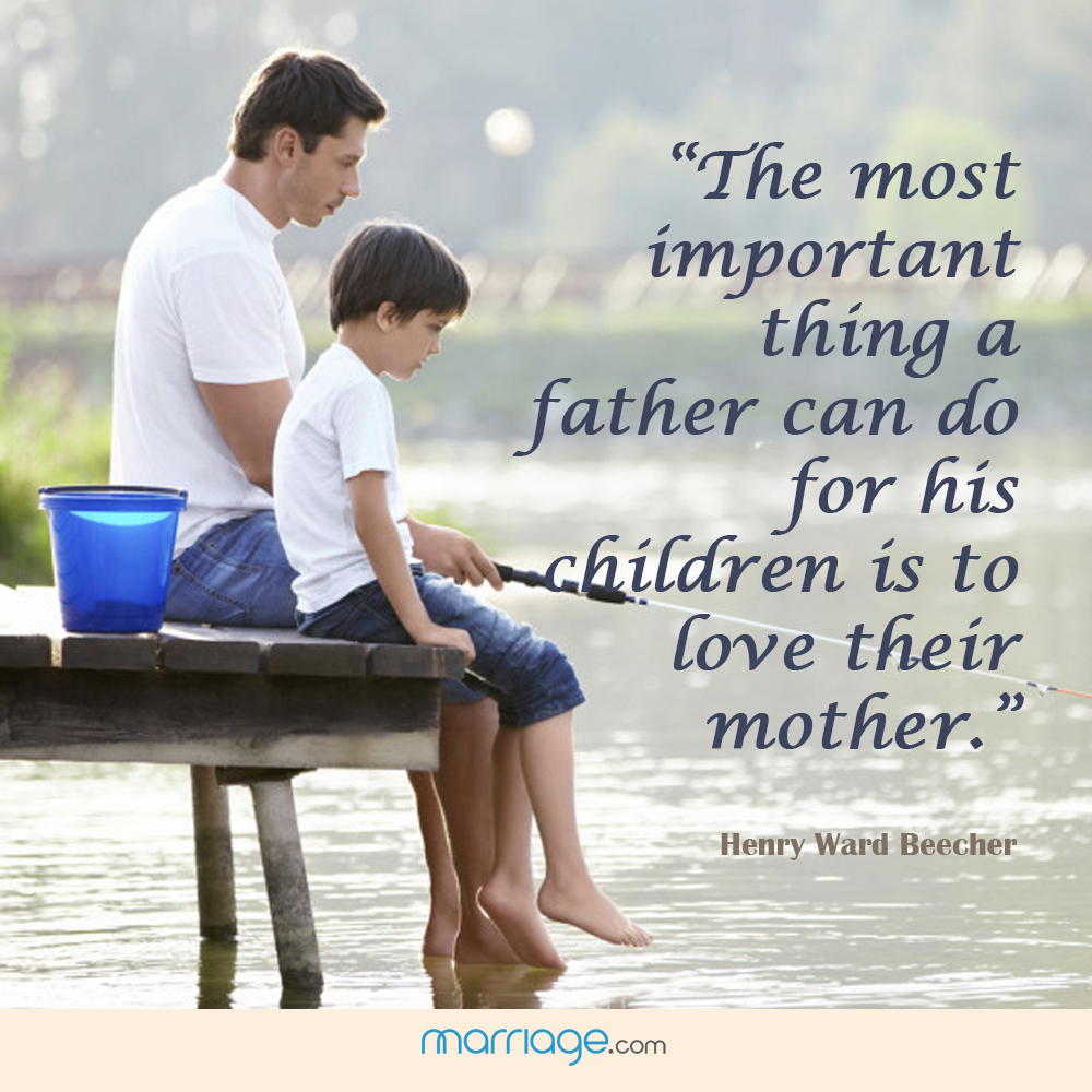 """The most important thing a father can do for his children is to love their mother.\"" - Henry Ward Beecher"