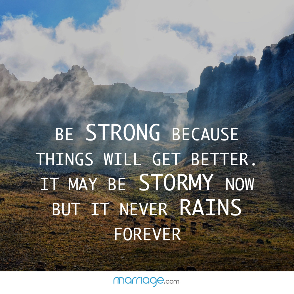 Be strong because things will get better. It may be stormy now but it never rains forever