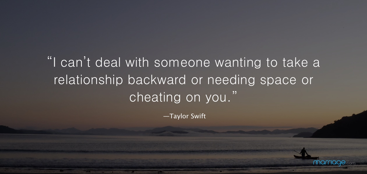 """I can't deal with someone wanting to take a relationship backward or needing space or cheating on you."" —Taylor Swift"