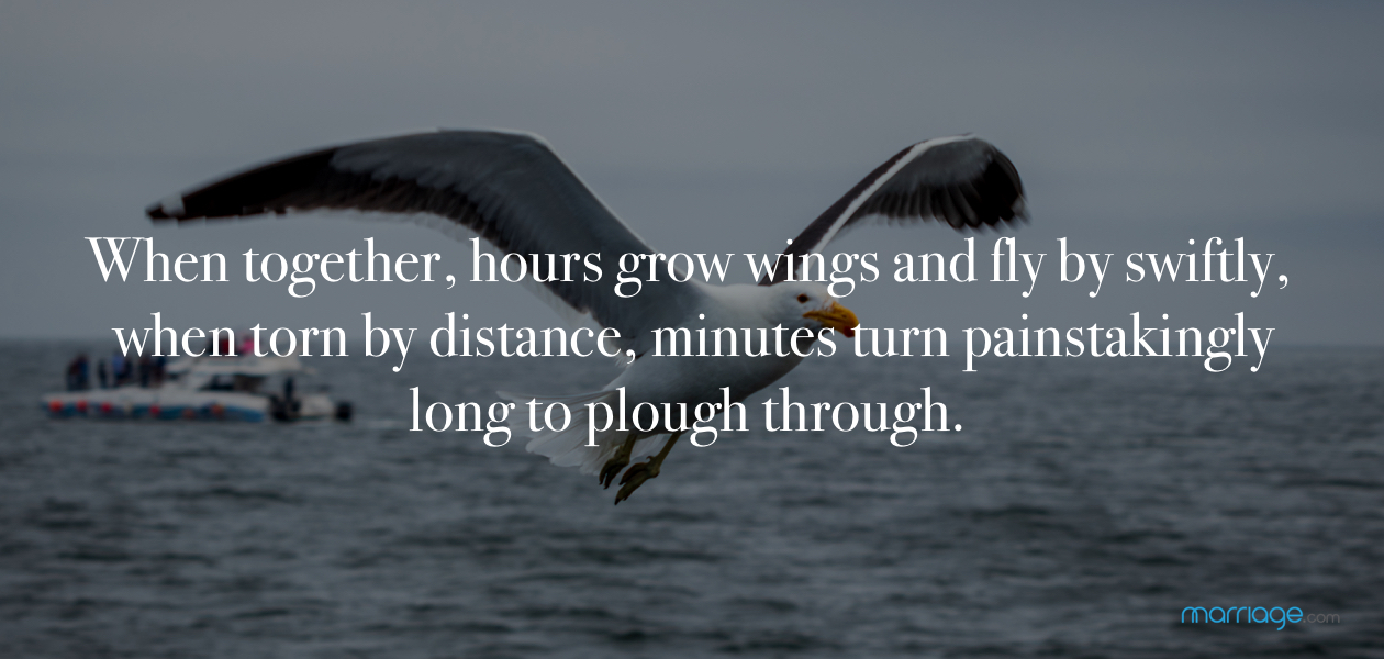 When together, hours grow wings and fly by swiftly, when torn by distance, minutes turn painstakingly long to plough through.