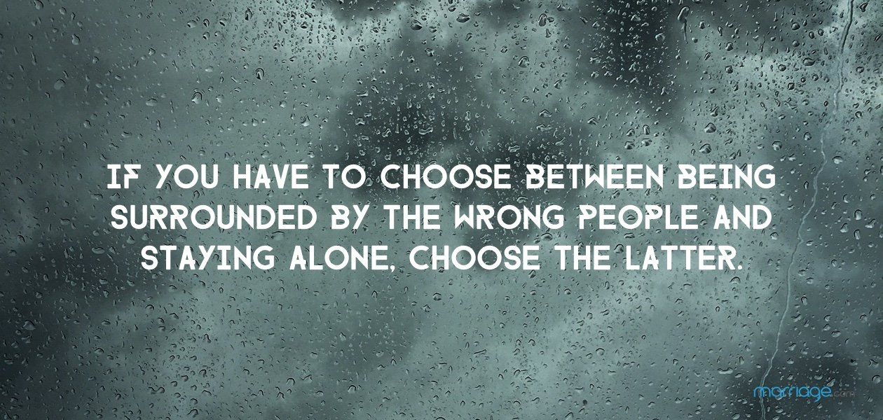 If you have to choose between being surrounded by the wrong people and staying alone, choose the latter.