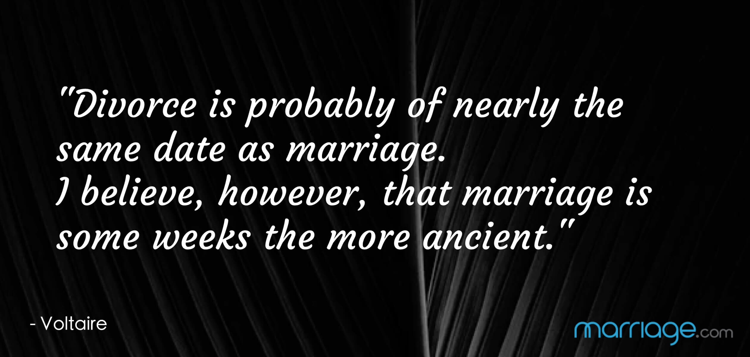 """Divorce is probably of nearly the same date as marriage. I believe, however, that marriage is some weeks the more ancient.\"" - Voltaire"