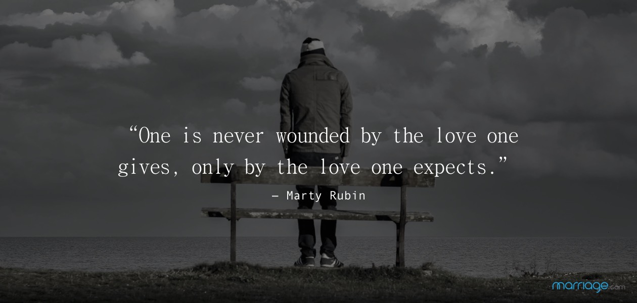 """One is never wounded by the love one gives, only by the love one expects."" ― Marty Rubin"