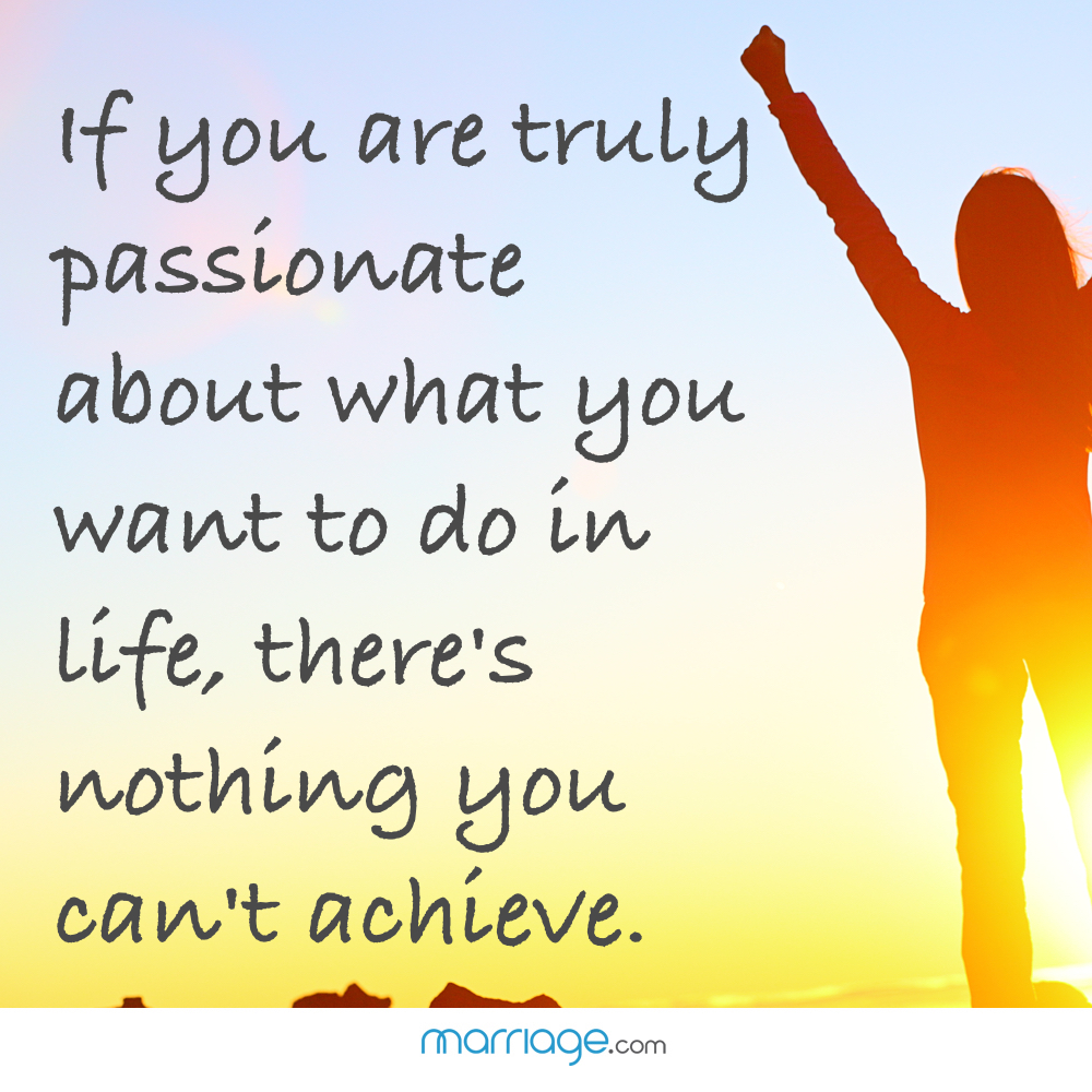 If you are truly passionate about what you want to do in life, there's nothing you can't achieve.