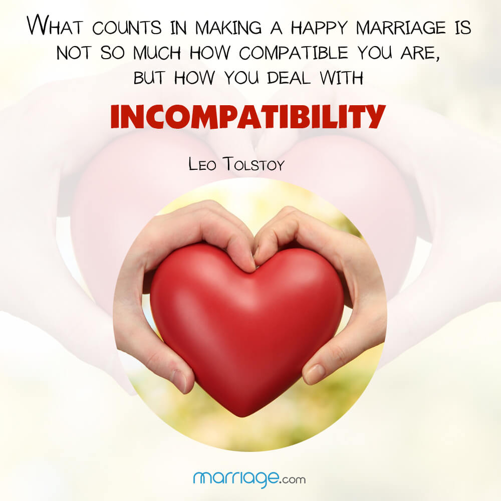 What counts in making a happy marriage is not so much how compatible you are, but how you deal with incompatibility! Leo Tolstoy