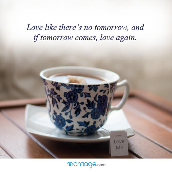 Love like there's no tomorrow, and if tomorrow comes, love again.