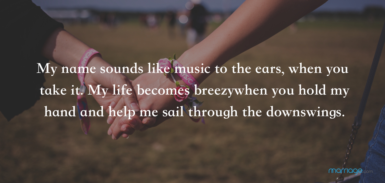 My name sounds like music to the ears, when you take it. My life becomes breezy when you hold my hand and help me sail through the downswings.