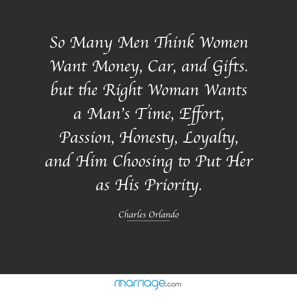 So Many Men Think Women Want Money, Car, and Gifts. but the Right Woman Wants a Man\'s Time, Effort, Passion, Honesty, Loyalty, and Him Choosing to Put Her as His Priority - Charles Orlando