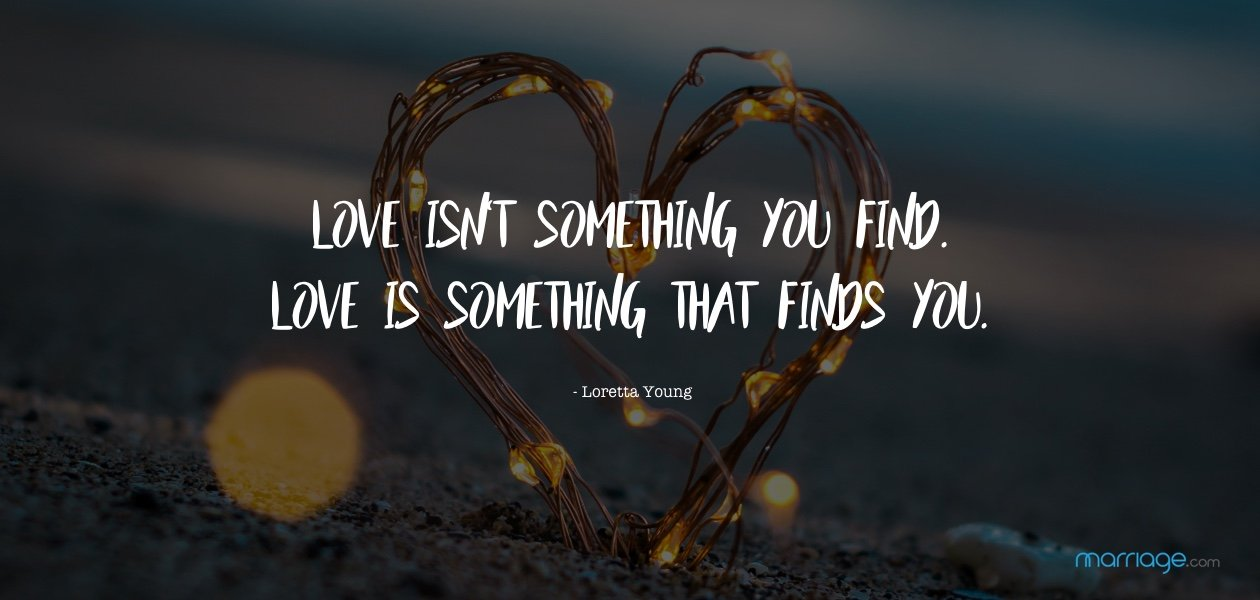 Love isn\'t something you find. Love is something that finds you. - Loretta Young