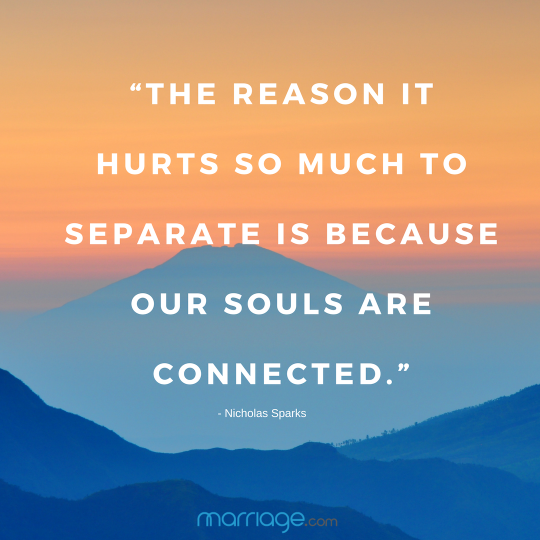 """The reason it hurts so much to separate is because our souls are connected."" - Nicholas Sparks"