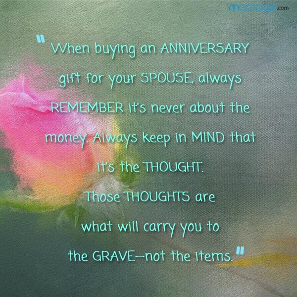 """When buying an anniversary gift for your spouse, always remember it's never about the money. always keep in mind that it's the thought. those thoughts are what will carry you to the grave—not the items.\"""