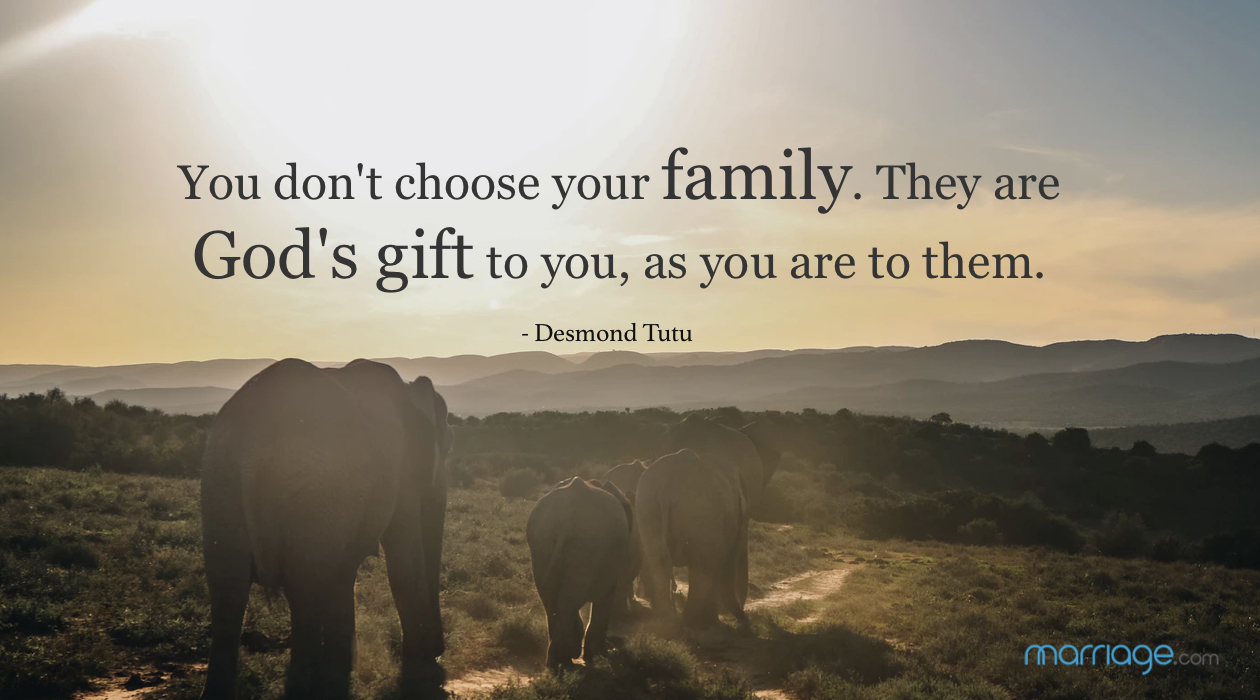 You don't choose your family. They are God's gift to you, as you are to them. - Desmond Tutu