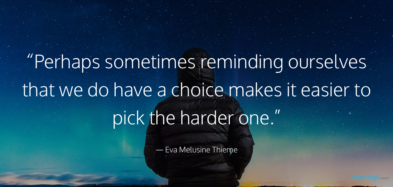 """Perhaps sometimes reminding ourselves that we do have a choice makes it easier to pick the harder one."" — Eva Melusine Thieme"