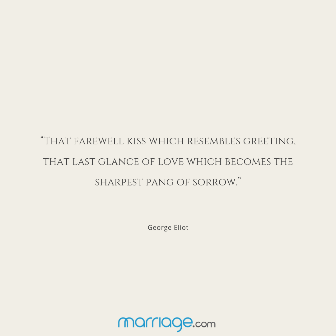 """""""That farewell kiss which resembles greeting, that last glance of love which becomes the sharpest pang of sorrow."""" George Eliot"""