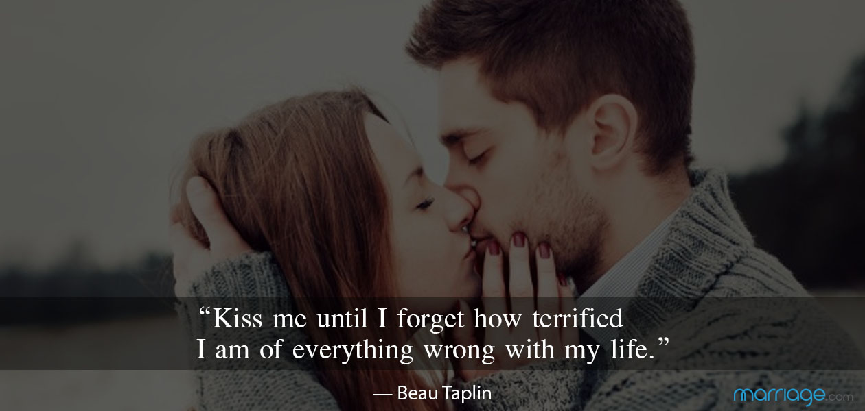 """Kiss me until I forget how terrified I am of everything wrong with my life."" — Beau Taplin"