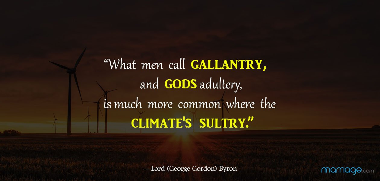 """""""What men call gallantry, and gods adultery, is much more common where the climate\'s sultry."""" ― Lord (George Gordon) Byron"""