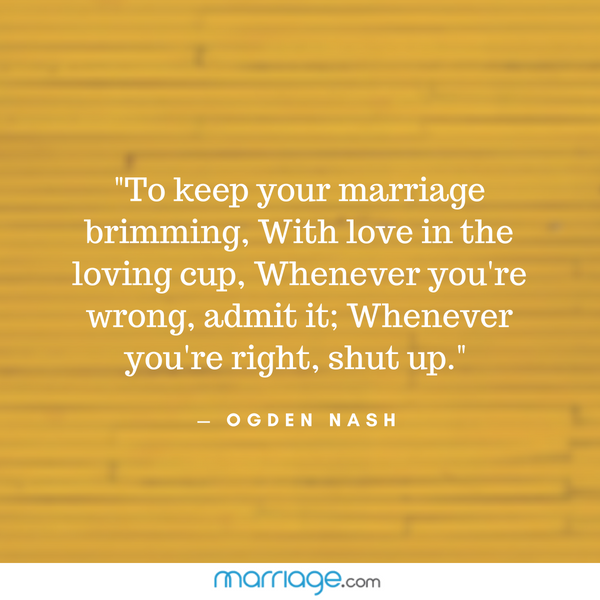 """To keep your marriage brimming, With love in the loving cup, Whenever you\'re wrong, admit it; Whenever you\'re right, shut up.\"" — Ogden Nash"
