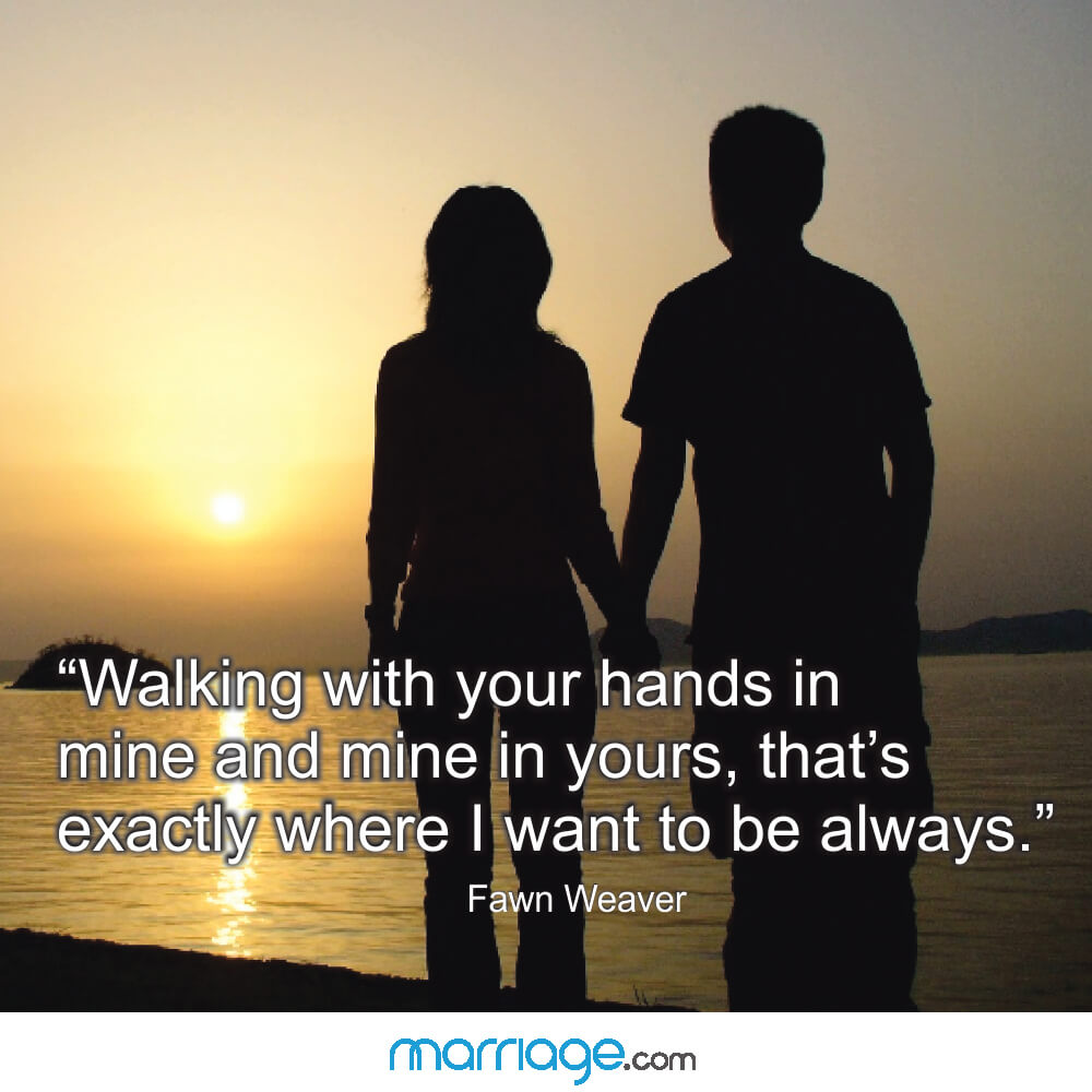 """Walking with your hands in mine and mine in yours, that\'s exactly where i want to be always.\"" Fawn Weaver"