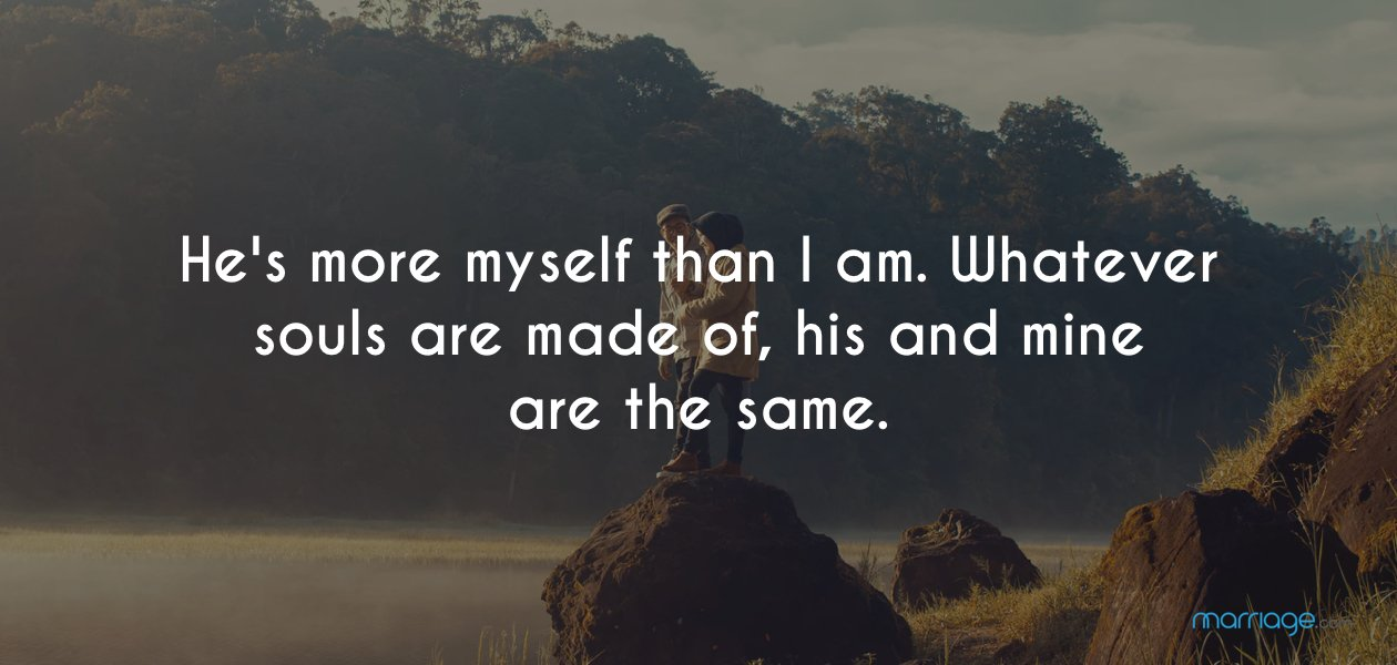 He's more myself than I am. Whatever souls are made of, his and mine are the same.