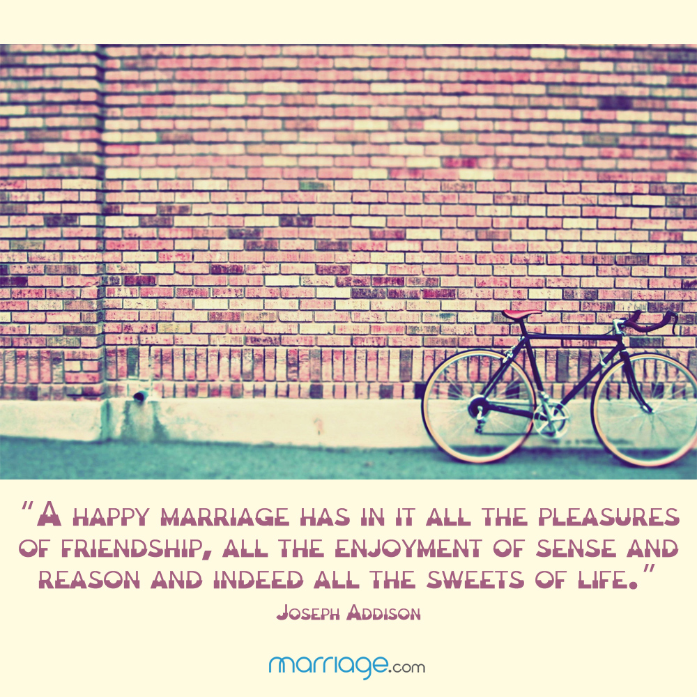 """A happy marriage has in it all the pleasures of friendship, all the enjoyment of sense and reason and indeed all the sweets of life.\"" - Joseph Addison"