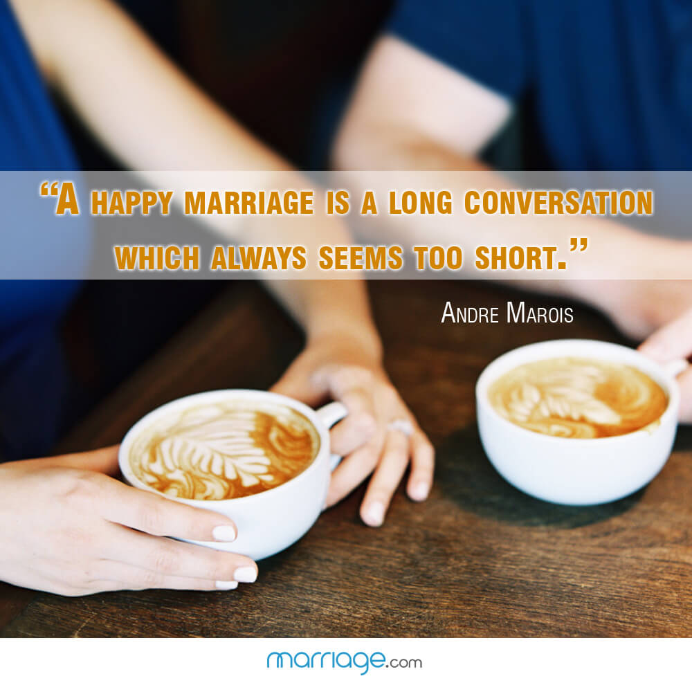 """A happy marriage is a long conversation which always seems too short.\"" Andre Marois"
