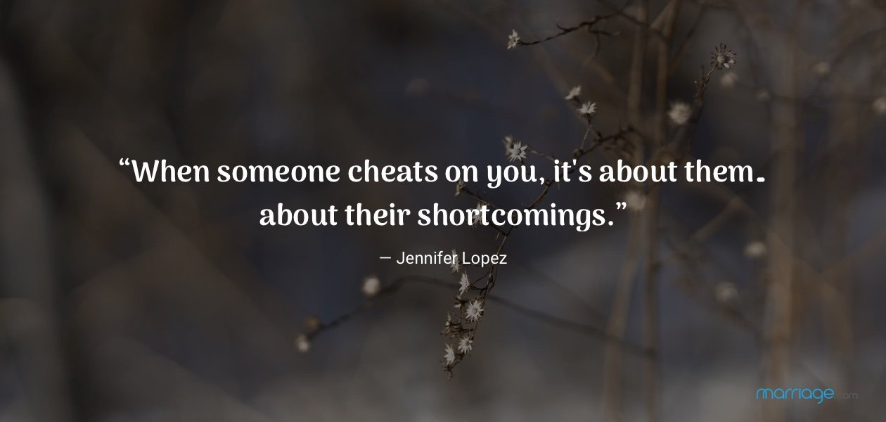 """When someone cheats on you, it\'s about them… about their shortcomings."" — Jennifer Lopez"