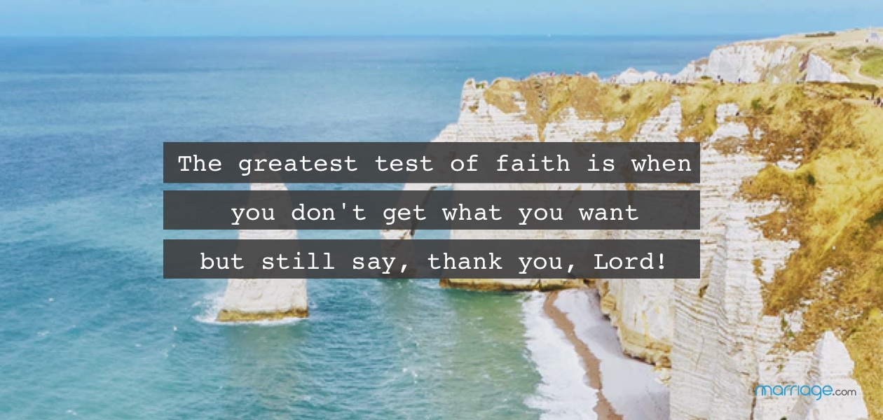 The greatest test of faith is when you don\'t get what you want but still say, thank you, Lord