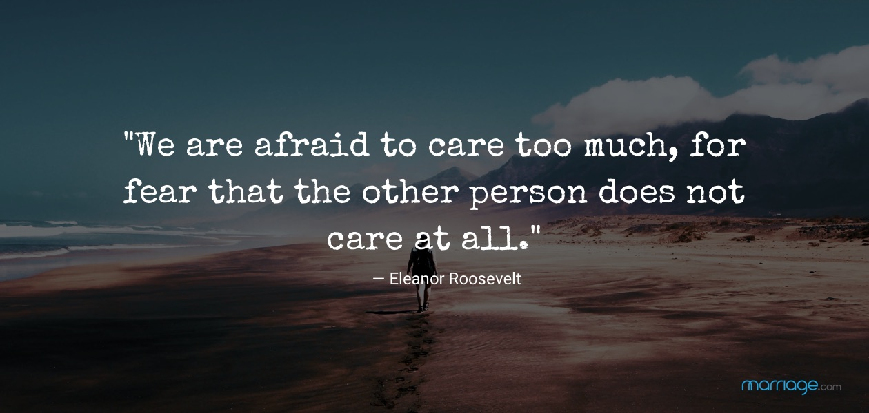 """We are afraid to care too much, for fear that the other person does not care at all."" — Eleanor Roosevelt"