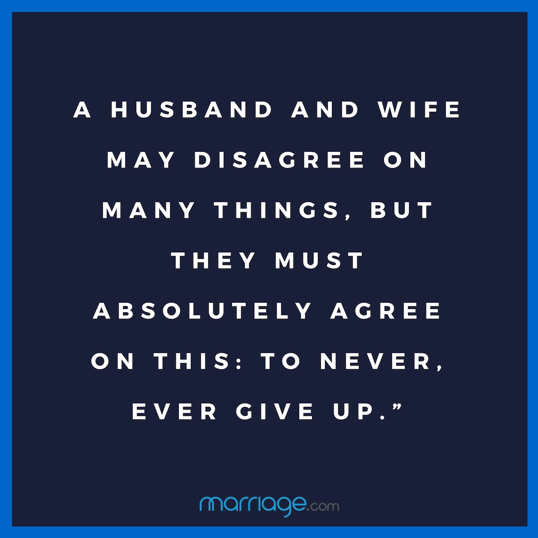 A HUSBAND AND WIFE MAY DISAGREE ON MANY THINGS, BUT THEY MUST ABSOLUTELY AGREE ON THIS: TO NEVER, EVER GIVE UP.""